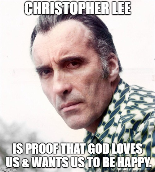 Christopher Lee | CHRISTOPHER LEE IS PROOF THAT GOD LOVES US & WANTS US TO BE HAPPY. | image tagged in christopher lee,happy | made w/ Imgflip meme maker
