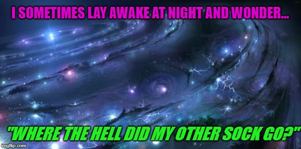 "I know I put two in the dryer... | I SOMETIMES LAY AWAKE AT NIGHT AND WONDER... ""WHERE THE HELL DID MY OTHER SOCK GO?"" 