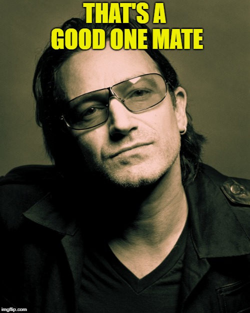Bono approves | THAT'S A GOOD ONE MATE | image tagged in bono approves | made w/ Imgflip meme maker
