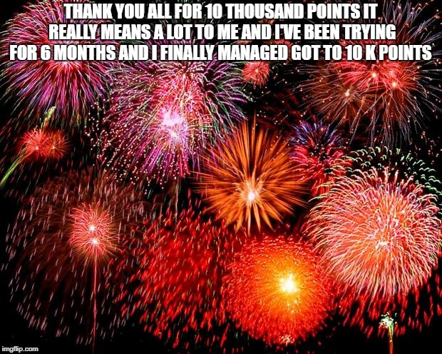 fireworks | THANK YOU ALL FOR 10 THOUSAND POINTS IT REALLY MEANS A LOT TO ME AND I'VE BEEN TRYING FOR 6 MONTHS AND I FINALLY MANAGED GOT TO 10 K POINTS | image tagged in fireworks | made w/ Imgflip meme maker