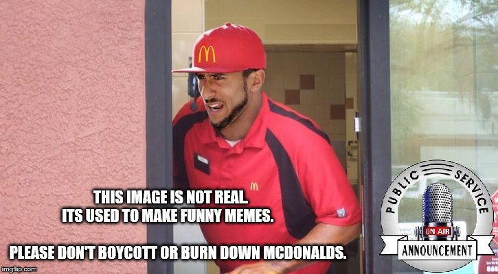 Public Service Announcement | THIS IMAGE IS NOT REAL.     ITS USED TO MAKE FUNNY MEMES.                                        PLEASE DON'T BOYCOTT OR BURN DOWN MCDONALDS | image tagged in kaepernick,mcdonalds | made w/ Imgflip meme maker