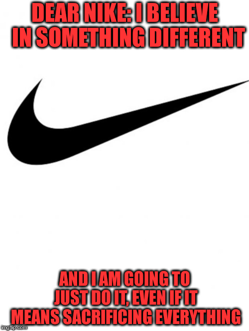 Kaepernick is wrong and so is Nike | DEAR NIKE: I BELIEVE  IN SOMETHING DIFFERENT AND I AM GOING TO JUST DO IT, EVEN IF IT MEANS SACRIFICING EVERYTHING | image tagged in nike | made w/ Imgflip meme maker