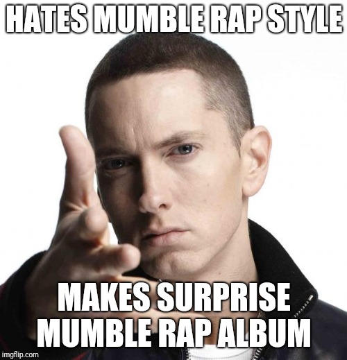Eminem video game logic | HATES MUMBLE RAP STYLE MAKES SURPRISE MUMBLE RAP ALBUM | image tagged in eminem video game logic | made w/ Imgflip meme maker