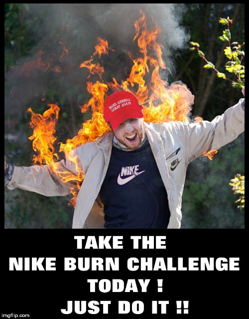 Nike Burn Challenge  | image tagged in nike,colin kaepernick,kaepernick,burn,trump supporters,just do it | made w/ Imgflip meme maker