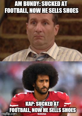 AM BUNDY: SUCKED AT FOOTBALL, NOW HE SELLS SHOES KAP: SUCKED AT FOOTBALL, NOW HE SELLS SHOES | image tagged in colin kaepernick,al bundy | made w/ Imgflip meme maker