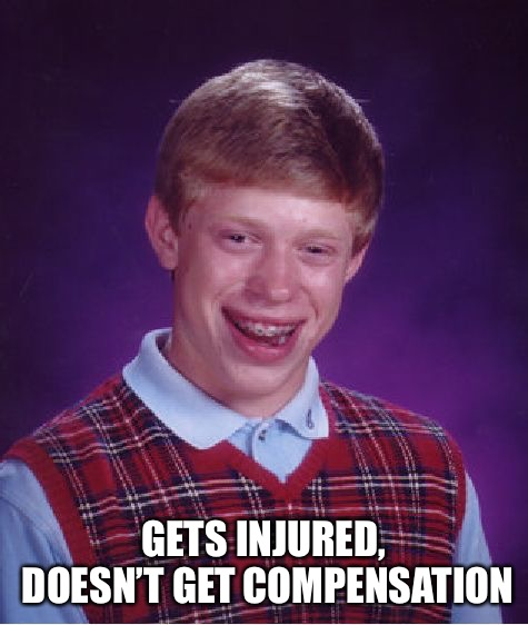 Bad Luck Brian Meme | GETS INJURED, DOESN'T GET COMPENSATION | image tagged in memes,bad luck brian | made w/ Imgflip meme maker