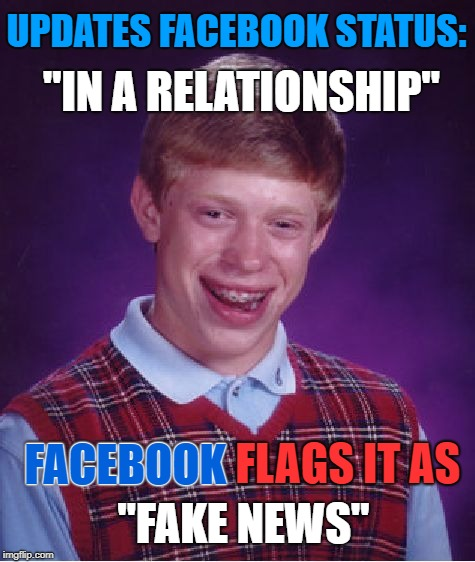 "Bad Luck Brian | UPDATES FACEBOOK STATUS: FACEBOOK FLAGS IT AS ""IN A RELATIONSHIP"" FACEBOOK ""FAKE NEWS"" 
