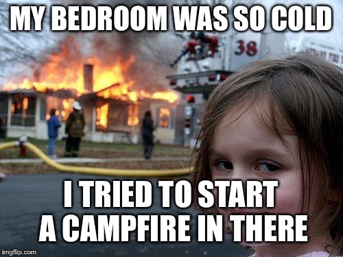 Disaster Girl | MY BEDROOM WAS SO COLD I TRIED TO START A CAMPFIRE IN THERE | image tagged in memes,disaster girl,cold,fire,campfire,bedroom | made w/ Imgflip meme maker