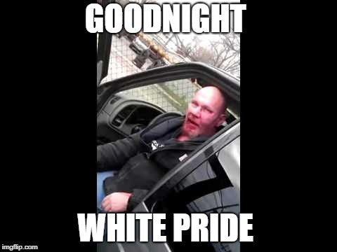 GOODNIGHT WHITE PRIDE | image tagged in anti islamophobia | made w/ Imgflip meme maker