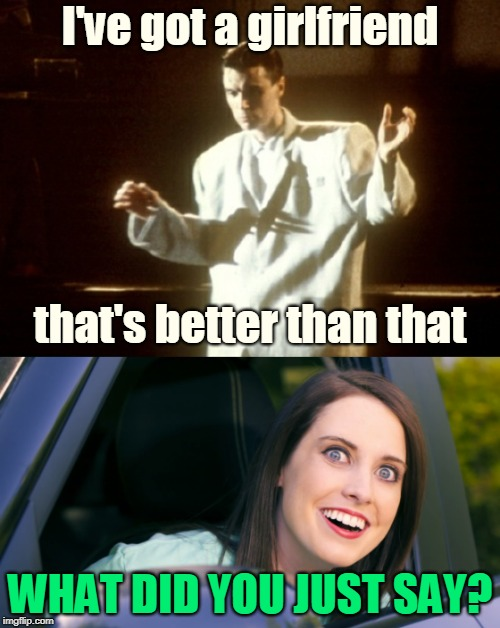 Watch out, David Byrne - she might turn Psycho Killer, and start Burning Down your House! | I've got a girlfriend WHAT DID YOU JUST SAY? that's better than that | image tagged in memes,night memes,overly attached girlfriend,talking heads,lyrics,girlfriend is better | made w/ Imgflip meme maker