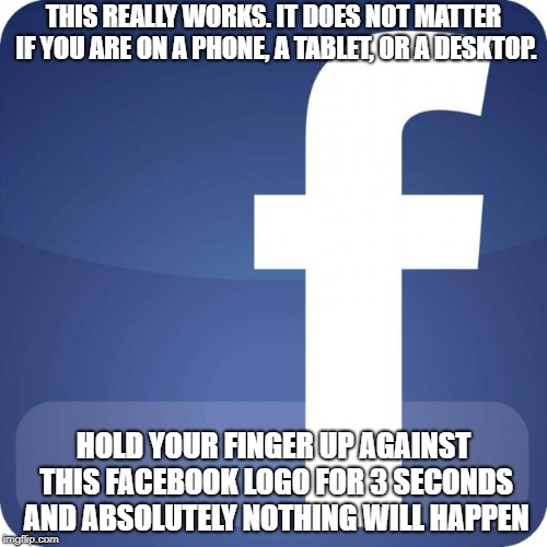 face | THIS REALLY WORKS. IT DOES NOT MATTER IF YOU ARE ON A PHONE, A TABLET, OR A DESKTOP. HOLD YOUR FINGER UP AGAINST THIS FACEBOOK LOGO FOR 3 SE | image tagged in facebook,false,trends,funny meme | made w/ Imgflip meme maker