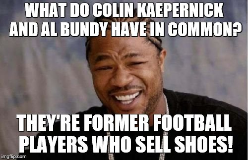 Colin Kaepernick has a deal with Nike now | WHAT DO COLIN KAEPERNICK AND AL BUNDY HAVE IN COMMON? THEY'RE FORMER FOOTBALL PLAYERS WHO SELL SHOES! | image tagged in memes,yo dawg heard you,colin kaepernick,football,shoes | made w/ Imgflip meme maker