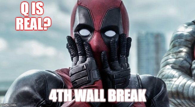 Deadpool Q | Q IS REAL? 4TH WALL BREAK | image tagged in deadpool q | made w/ Imgflip meme maker