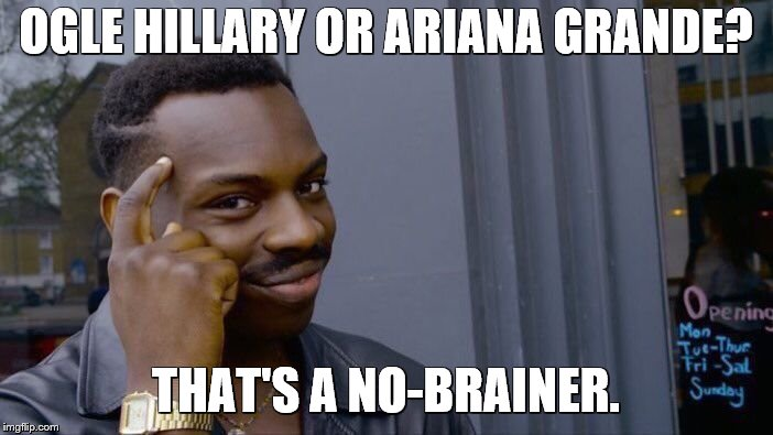 Roll Safe Think About It Meme | OGLE HILLARY OR ARIANA GRANDE? THAT'S A NO-BRAINER. | image tagged in memes,roll safe think about it | made w/ Imgflip meme maker
