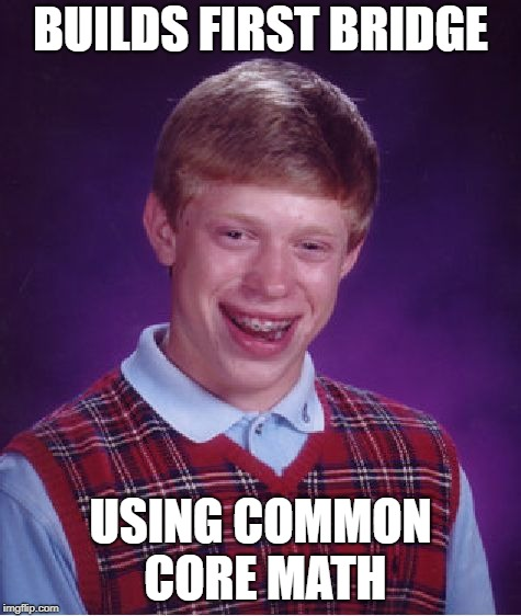BUILDS FIRST BRIDGE USING COMMON CORE MATH | image tagged in memes,bad luck brian | made w/ Imgflip meme maker