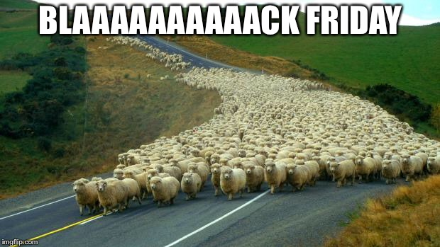 Blaaaaaaaaaack Friday | BLAAAAAAAAAACK FRIDAY | image tagged in sheep,memes,black friday at walmart,attack,road rage,animal | made w/ Imgflip meme maker
