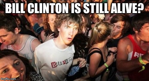 Confused | BILL CLINTON IS STILL ALIVE? | image tagged in confused | made w/ Imgflip meme maker