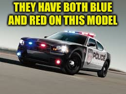 Cop Car | THEY HAVE BOTH BLUE AND RED ON THIS MODEL | image tagged in cop car | made w/ Imgflip meme maker