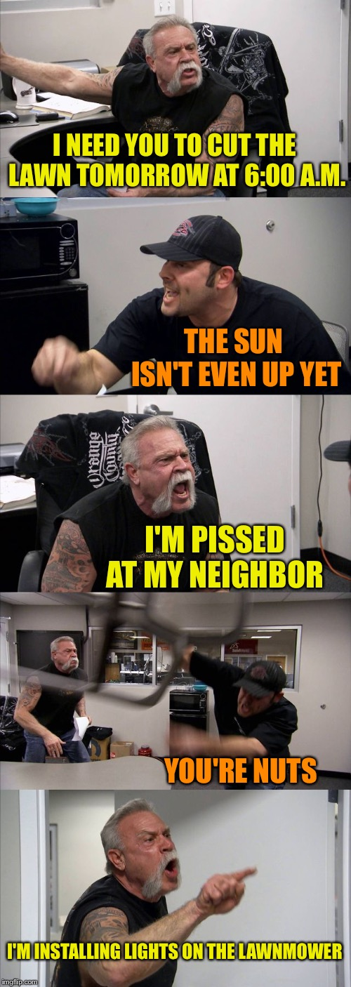 American Chopper Argument Meme | I NEED YOU TO CUT THE LAWN TOMORROW AT 6:00 A.M. THE SUN ISN'T EVEN UP YET I'M PISSED AT MY NEIGHBOR YOU'RE NUTS I'M INSTALLING LIGHTS ON TH | image tagged in memes,american chopper argument | made w/ Imgflip meme maker