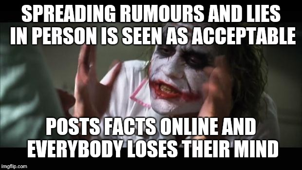 And everybody loses their minds Meme | SPREADING RUMOURS AND LIES IN PERSON IS SEEN AS ACCEPTABLE POSTS FACTS ONLINE AND EVERYBODY LOSES THEIR MIND | image tagged in memes,and everybody loses their minds | made w/ Imgflip meme maker