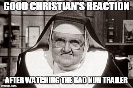 There's a good reason for being dissapointed | GOOD CHRISTIAN'S REACTION AFTER WATCHING THE BAD NUN TRAILER | image tagged in memes,frowning nun | made w/ Imgflip meme maker