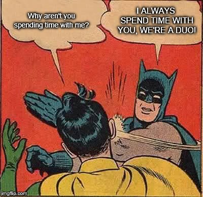 Batman Slapping Robin Meme | Why aren't you spending time with me? I ALWAYS SPEND TIME WITH YOU, WE'RE A DUO! | image tagged in memes,batman slapping robin | made w/ Imgflip meme maker