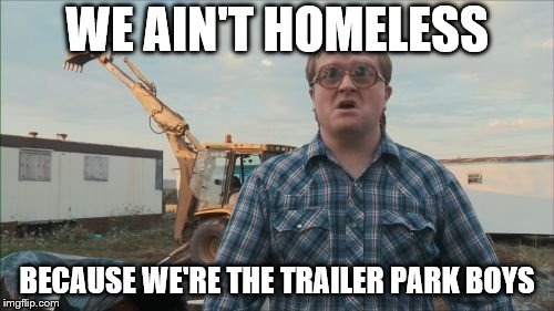 Trailer Park Boys Bubbles | WE AIN'T HOMELESS BECAUSE WE'RE THE TRAILER PARK BOYS | image tagged in memes,trailer park boys bubbles | made w/ Imgflip meme maker