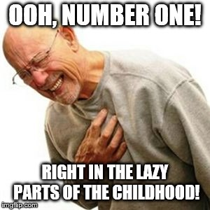 Right In The Childhood |  OOH, NUMBER ONE! RIGHT IN THE LAZY PARTS OF THE CHILDHOOD! | image tagged in memes,right in the childhood | made w/ Imgflip meme maker