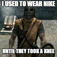 Arrow to the knee | I USED TO WEAR NIKE UNTIL THEY TOOK A KNEE | image tagged in arrow to the knee | made w/ Imgflip meme maker