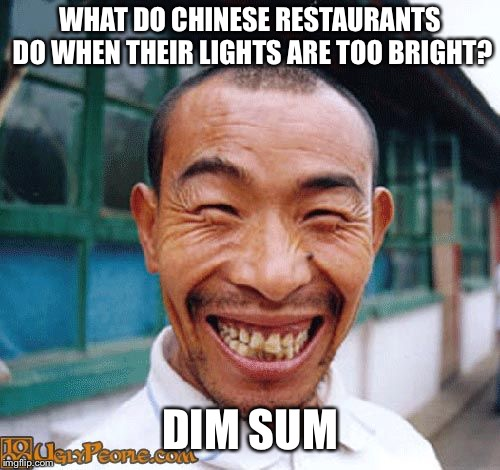 What do Chinese restaurants do when their lights are too bright? | WHAT DO CHINESE RESTAURANTS DO WHEN THEIR LIGHTS ARE TOO BRIGHT? DIM SUM | image tagged in chinese guy | made w/ Imgflip meme maker