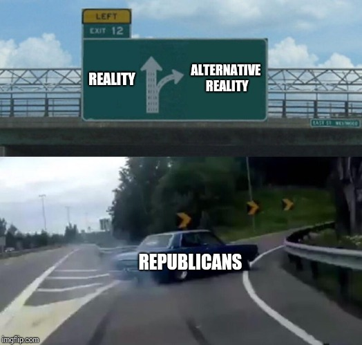 Left Exit 12 Off Ramp Meme | REALITY ALTERNATIVE REALITY REPUBLICANS | image tagged in memes,left exit 12 off ramp | made w/ Imgflip meme maker