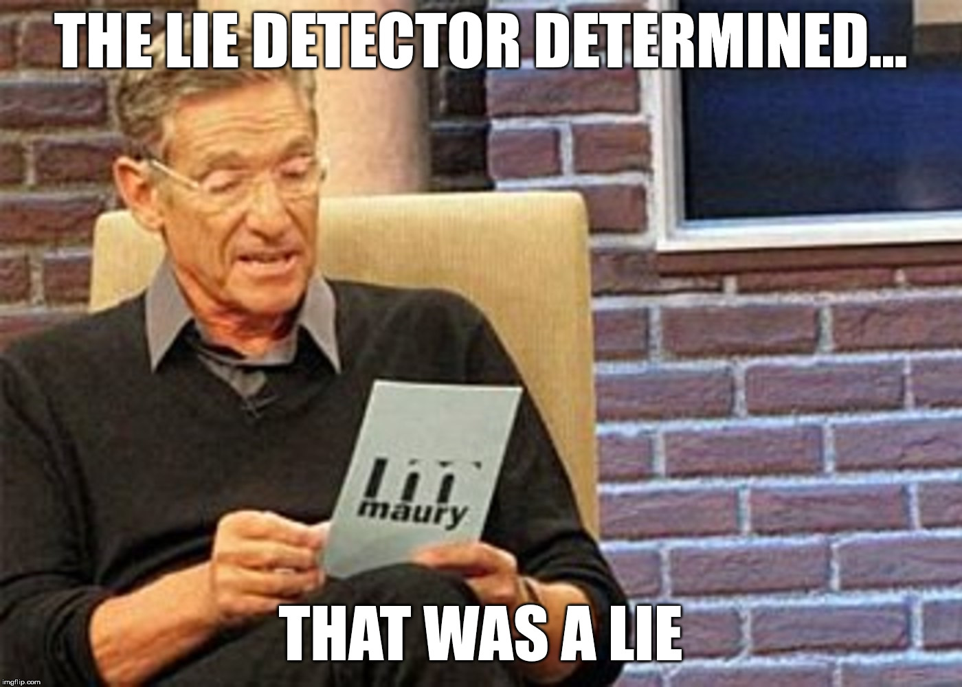 maury povich lie detector results hd | THE LIE DETECTOR DETERMINED... THAT WAS A LIE | image tagged in maury,maury povich,lie,lie detector,results,result | made w/ Imgflip meme maker