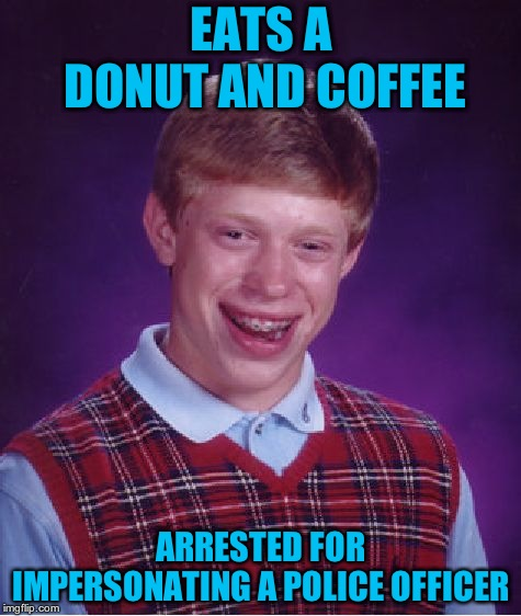Bad Luck Brian Meme | EATS A DONUT AND COFFEE ARRESTED FOR IMPERSONATING A POLICE OFFICER | image tagged in memes,bad luck brian | made w/ Imgflip meme maker