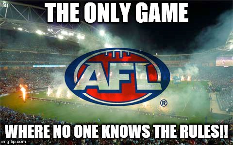 THE ONLY GAME; WHERE NO ONE KNOWS THE RULES!! | image tagged in afl | made w/ Imgflip meme maker