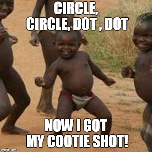 Third World Success Kid Meme | CIRCLE, CIRCLE, DOT , DOT NOW I GOT MY COOTIE SHOT! | image tagged in memes,third world success kid | made w/ Imgflip meme maker