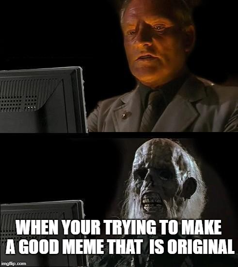 Ill Just Wait Here Meme | WHEN YOUR TRYING TO MAKE A GOOD MEME THAT  IS ORIGINAL | image tagged in memes,ill just wait here | made w/ Imgflip meme maker