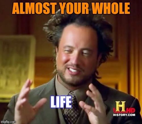 Ancient Aliens Meme | ALMOST YOUR WHOLE LIFE | image tagged in memes,ancient aliens | made w/ Imgflip meme maker