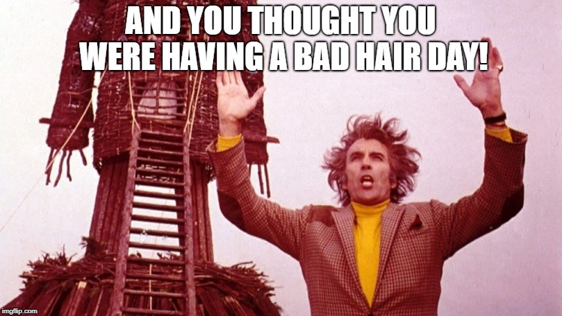 Christopher Lee | AND YOU THOUGHT YOU WERE HAVING A BAD HAIR DAY! | image tagged in christopher lee wicker man,hair,dracula,scaramanga,legend | made w/ Imgflip meme maker