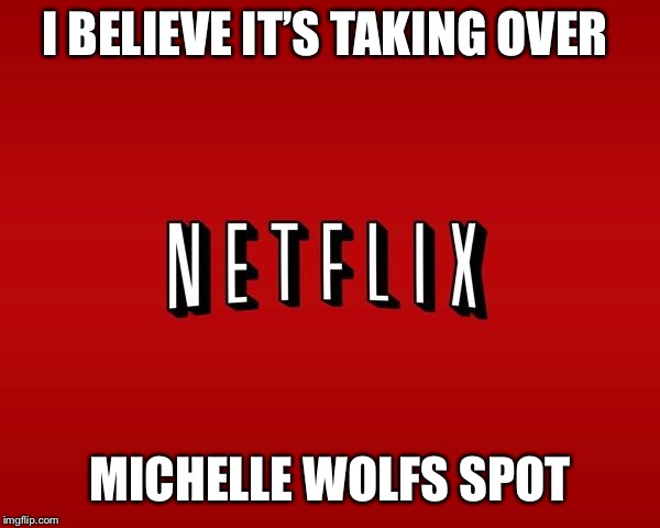 scumbag netflix | I BELIEVE IT'S TAKING OVER MICHELLE WOLFS SPOT | image tagged in scumbag netflix | made w/ Imgflip meme maker