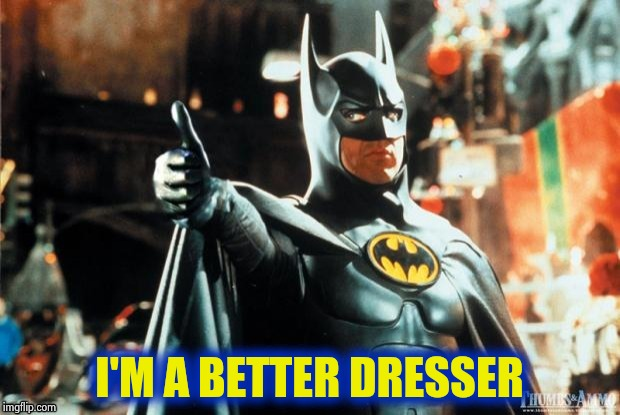 Batman approves | I'M A BETTER DRESSER | image tagged in batman approves | made w/ Imgflip meme maker