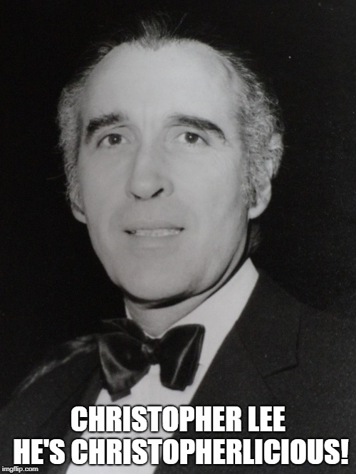 Christopher Lee | CHRISTOPHER LEE HE'S CHRISTOPHERLICIOUS! | image tagged in christopher lee,gorgeous,dracula,legend,scaramanga,saruman | made w/ Imgflip meme maker
