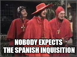 Spanish Inquisition | NOBODY EXPECTS THE SPANISH INQUISITION | image tagged in spanish inquisition | made w/ Imgflip meme maker