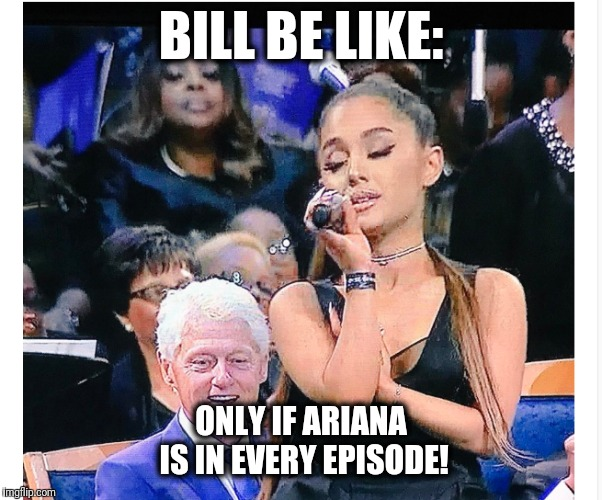BILL BE LIKE: ONLY IF ARIANA IS IN EVERY EPISODE! | made w/ Imgflip meme maker