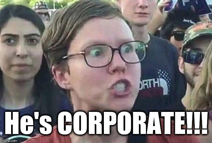 Triggered Liberal | He's CORPORATE!!! | image tagged in triggered liberal | made w/ Imgflip meme maker