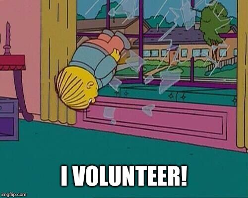 Simpsons Jump Through Window | I VOLUNTEER! | image tagged in simpsons jump through window | made w/ Imgflip meme maker