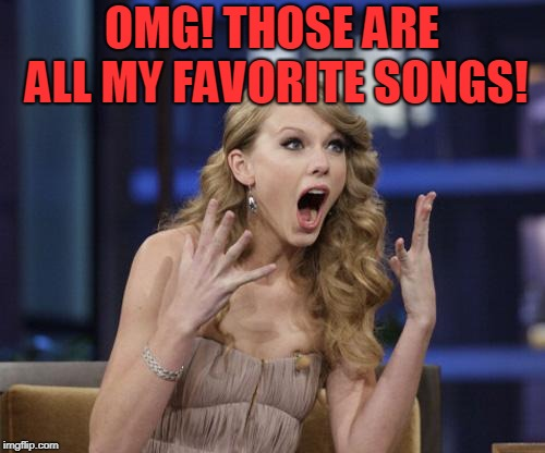 Taylor Swift | OMG! THOSE ARE ALL MY FAVORITE SONGS! | image tagged in taylor swift | made w/ Imgflip meme maker