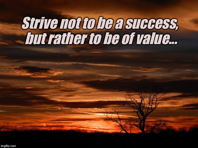 Strive not to be a success, but rather to be of value... | image tagged in inspirational quote,motivational,values | made w/ Imgflip meme maker