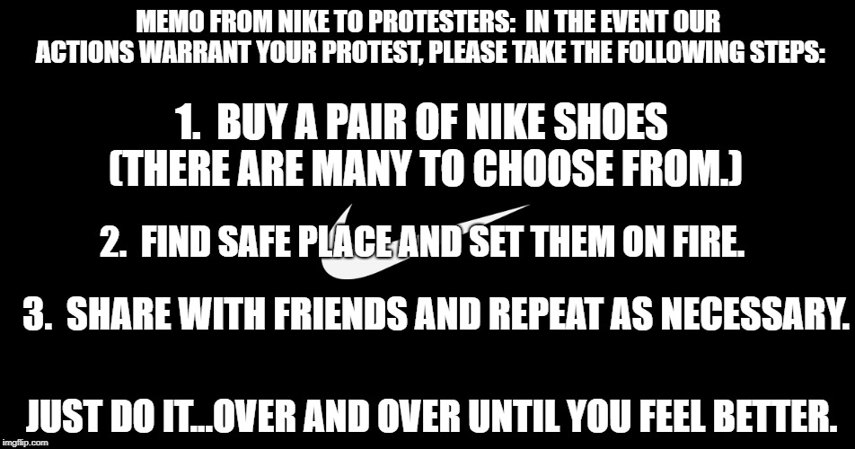 Genius way of selling more shoes!  | MEMO FROM NIKE TO PROTESTERS:  IN THE EVENT OUR ACTIONS WARRANT YOUR PROTEST, PLEASE TAKE THE FOLLOWING STEPS: 1.  BUY A PAIR OF NIKE SHOES  | image tagged in nike,colin kaepernick,funny memes,political meme,nfl boycott | made w/ Imgflip meme maker