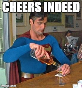 Drunk Superman | CHEERS INDEED | image tagged in drunk superman | made w/ Imgflip meme maker