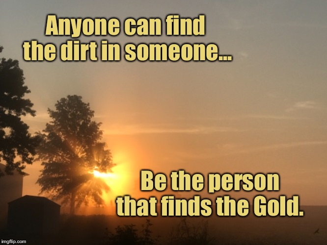 Always look for the good | Anyone can find the dirt in someone... Be the person that finds the Gold. | image tagged in inspirational quote,motivational | made w/ Imgflip meme maker